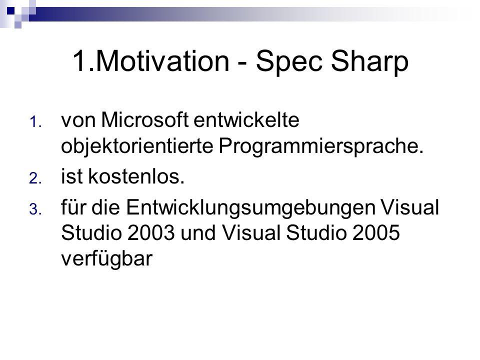 1.Motivation - Spec Sharp 1. von Microsoft entwickelte objektorientierte Programmiersprache. 2. ist kostenlos. 3. für die Entwicklungsumgebungen Visua