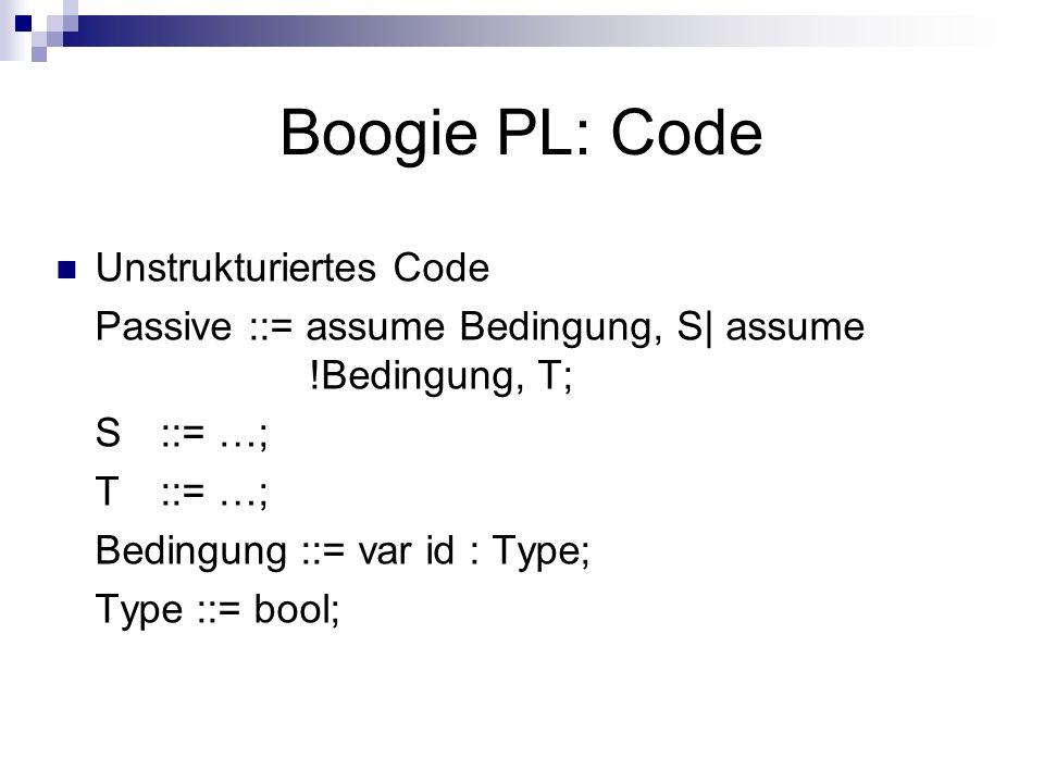 Boogie PL: Code Unstrukturiertes Code Passive ::= assume Bedingung, S| assume !Bedingung, T; S::= …; T::= …; Bedingung ::= var id : Type; Type ::= bool;