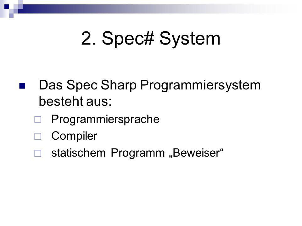 2. Spec# System Das Spec Sharp Programmiersystem besteht aus: Programmiersprache Compiler statischem Programm Beweiser