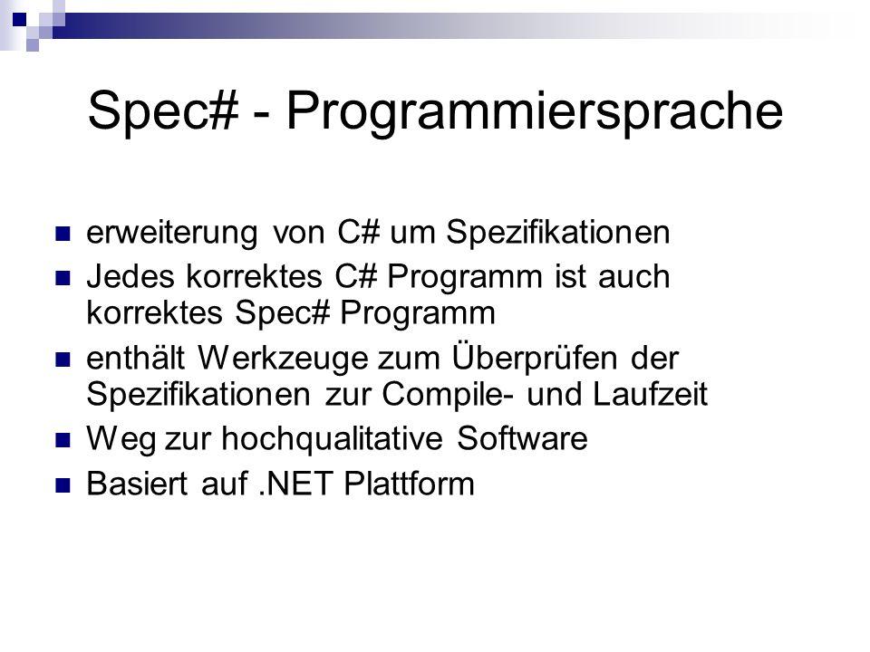 Spec# - Programmiersprache erweiterung von C# um Spezifikationen Jedes korrektes C# Programm ist auch korrektes Spec# Programm enthält Werkzeuge zum Überprüfen der Spezifikationen zur Compile- und Laufzeit Weg zur hochqualitative Software Basiert auf.NET Plattform