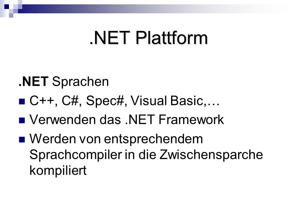.NET Plattform.NET Sprachen C++, C#, Spec#, Visual Basic,… Verwenden das.NET Framework Werden von entsprechendem Sprachcompiler in die Zwischensparche kompiliert