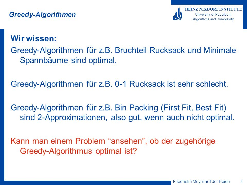 Friedhelm Meyer auf der Heide 5 HEINZ NIXDORF INSTITUTE University of Paderborn Algorithms and Complexity Greedy-Algorithmen Wir wissen: Greedy-Algorithmen für z.B.