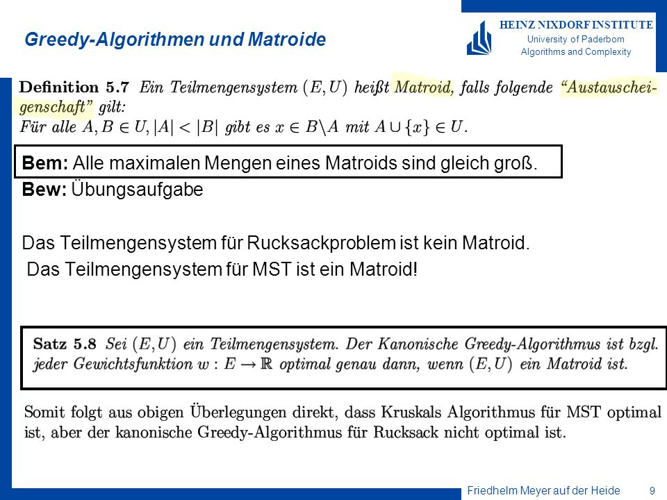 Friedhelm Meyer auf der Heide 9 HEINZ NIXDORF INSTITUTE University of Paderborn Algorithms and Complexity Greedy-Algorithmen und Matroide Bem: Alle maximalen Mengen eines Matroids sind gleich groß.