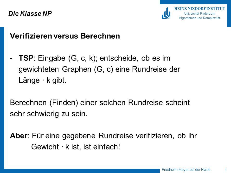 Friedhelm Meyer auf der Heide 12 HEINZ NIXDORF INSTITUT Universität Paderborn Algorithmen und Komplexität Über NP Satz: NP µ EXP Genauer: Jede t(n) zeitbeschränkte NTM kann durch eine 2 O(t(n)) zeitbeschränkte DTM simuliert werden.