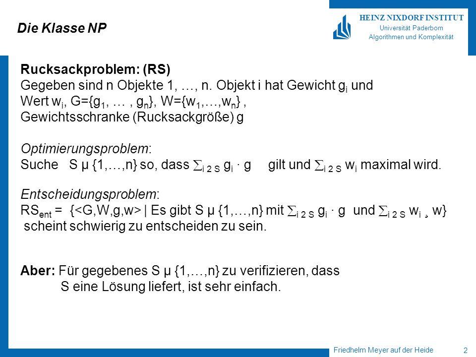 Friedhelm Meyer auf der Heide 3 HEINZ NIXDORF INSTITUT Universität Paderborn Algorithmen und Komplexität Verifizierer Ein Verifizierer für RS ent ist eine TM, die bei Eingabe G, W, g, w, S entscheidet, ob S µ {1,…,n} ist und S eine Lösung für G, W, g, w ist, d.h.