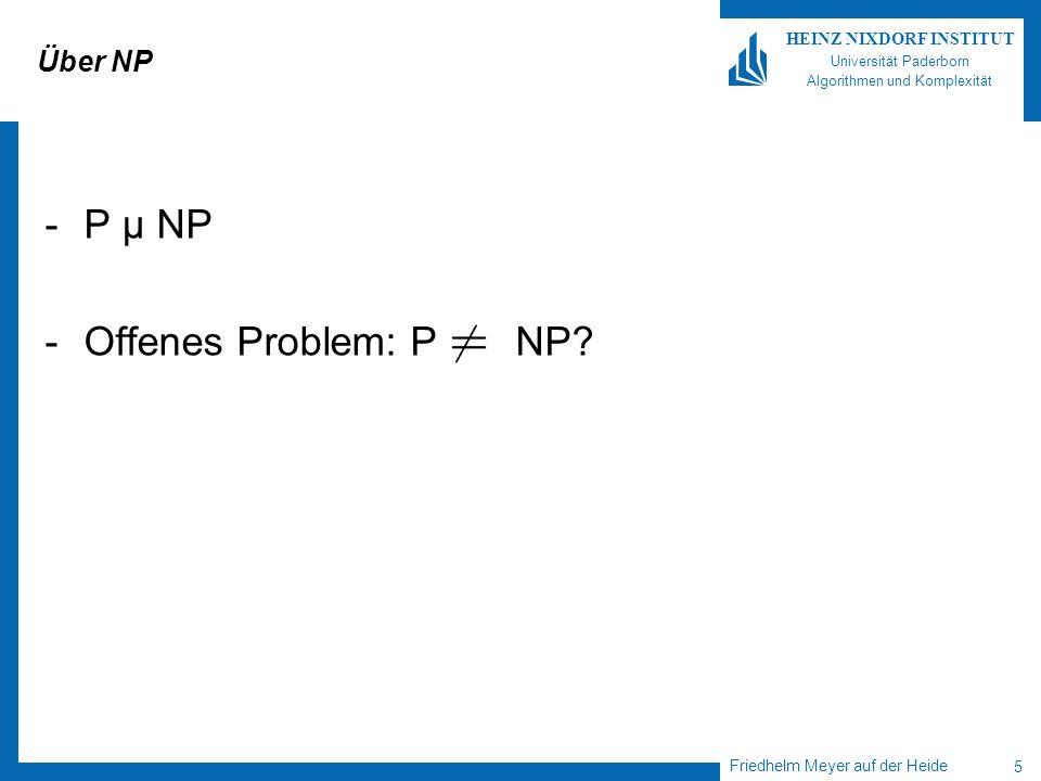 Friedhelm Meyer auf der Heide 5 HEINZ NIXDORF INSTITUT Universität Paderborn Algorithmen und Komplexität Über NP -P µ NP -Offenes Problem: P NP?