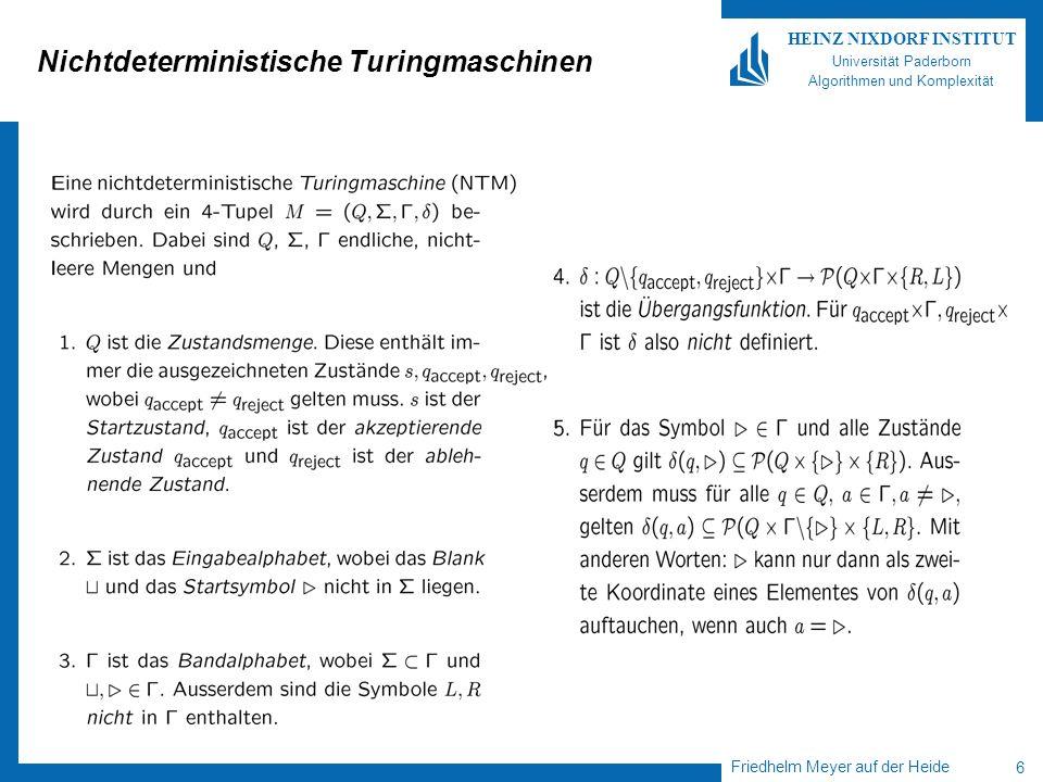 Friedhelm Meyer auf der Heide 7 HEINZ NIXDORF INSTITUT Universität Paderborn Algorithmen und Komplexität NTMs Rechnung einer NTM……… Beobachtung: NTM kann bei fester Eingabe w 2 * viele verschiedene Rechnungen durchführen.