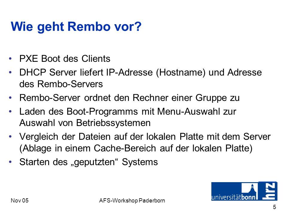 Nov 05AFS-Workshop Paderborn 5 Wie geht Rembo vor? PXE Boot des Clients DHCP Server liefert IP-Adresse (Hostname) und Adresse des Rembo-Servers Rembo-