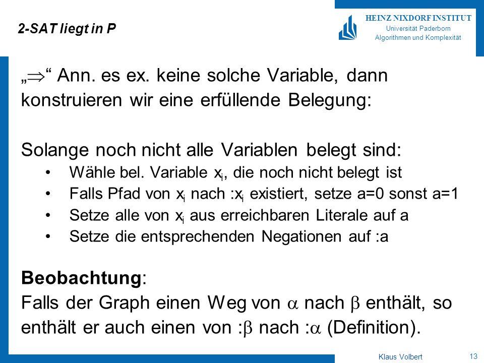 13 HEINZ NIXDORF INSTITUT Universität Paderborn Algorithmen und Komplexität Klaus Volbert 2-SAT liegt in P Ann. es ex. keine solche Variable, dann kon