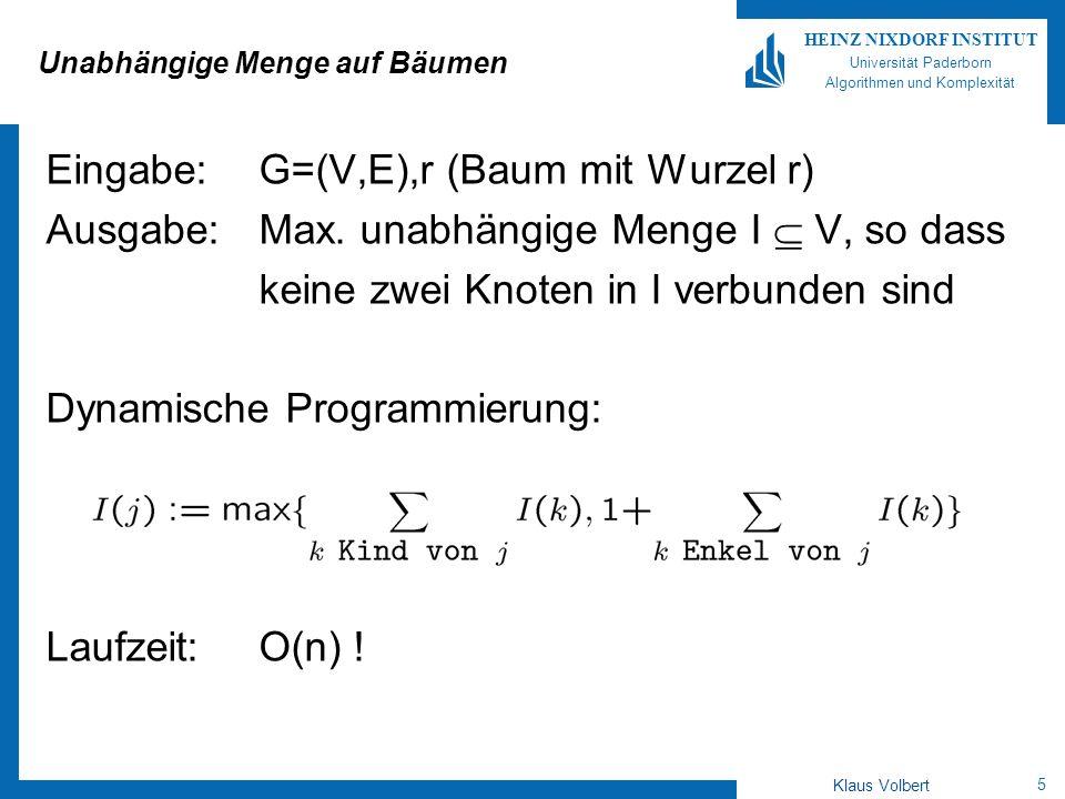 5 HEINZ NIXDORF INSTITUT Universität Paderborn Algorithmen und Komplexität Klaus Volbert Unabhängige Menge auf Bäumen Eingabe:G=(V,E),r (Baum mit Wurz