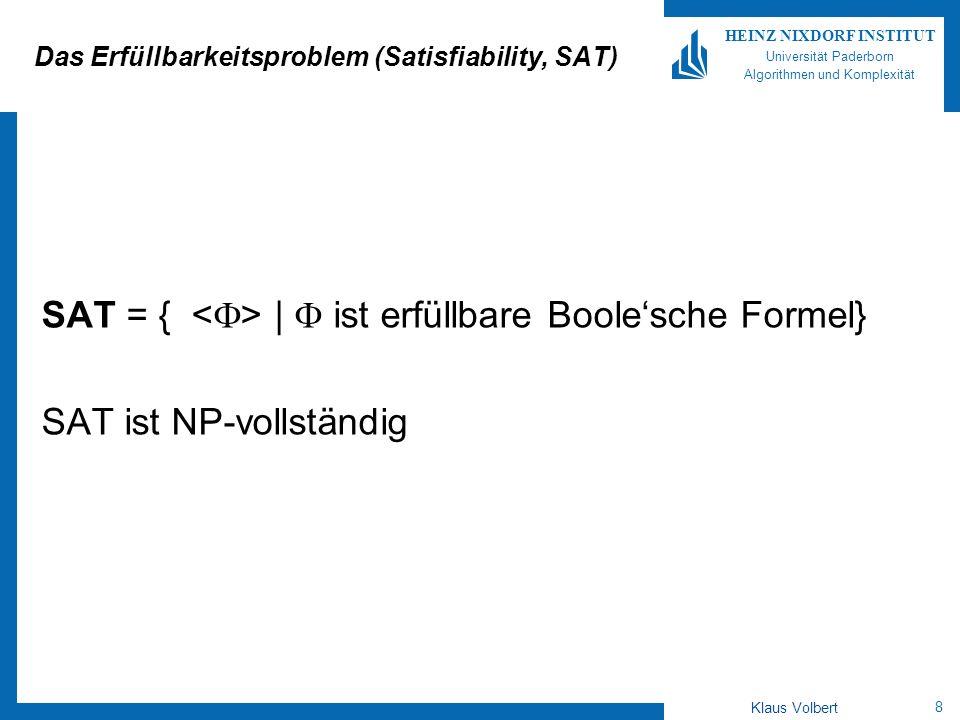 9 HEINZ NIXDORF INSTITUT Universität Paderborn Algorithmen und Komplexität Klaus Volbert Konjunktive Normalform (KNF) Literal: Variable oder negierte Variable Klausel: Disjunktion K von Literalen, K= y 1 Ç … Ç y m, y i Literale Formel in Konjunktiver Normalform (KNF): Konjunktion von Klauseln, = K 1 Æ … Æ K l, K i Klauseln k-SAT Formel: Formel in KNF, in der jede Klausel aus genau k Literalen besteht.