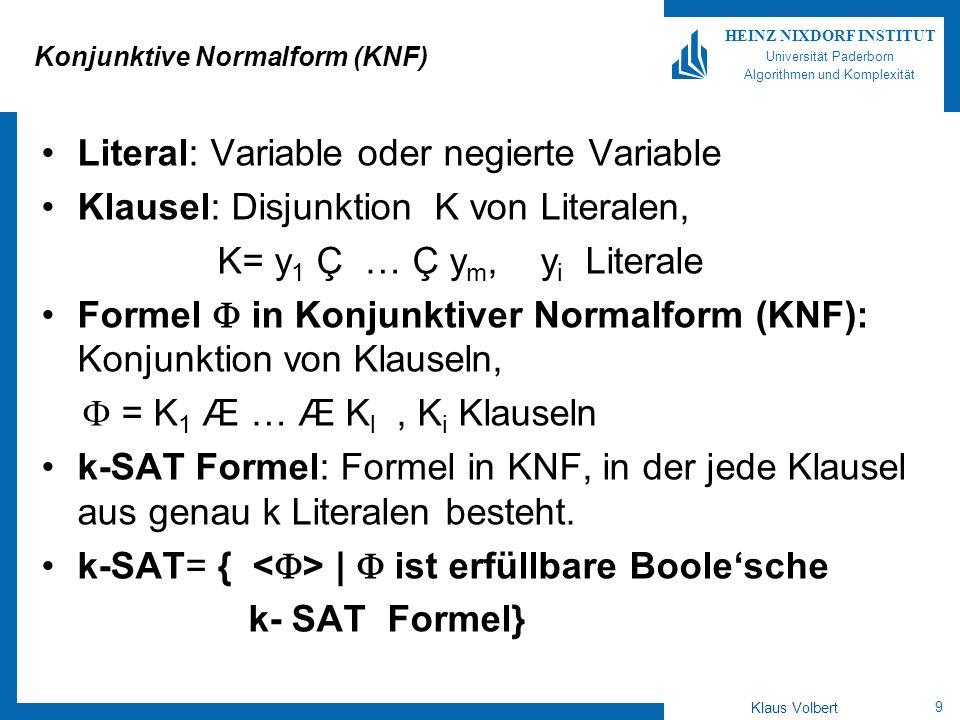 10 HEINZ NIXDORF INSTITUT Universität Paderborn Algorithmen und Komplexität Klaus Volbert 2-SAT liegt in P 2-SAT= { | ist erfüllbare Boolesche 2-SAT Formel} = K 1 Æ … Æ K l, K i : Disjunktion zweier Literale Menge der Variablen: x 1,…,x n B sei Belegung der Variablen: B(x i )=1falls B die Variable x i auf wahr setzt B(x i )=0 sonst B( )=1 | 0allgemein für ein Literal Da 2-SAT: K i = i i Beobachtung: B( i )=0, dann muss B( i )=1