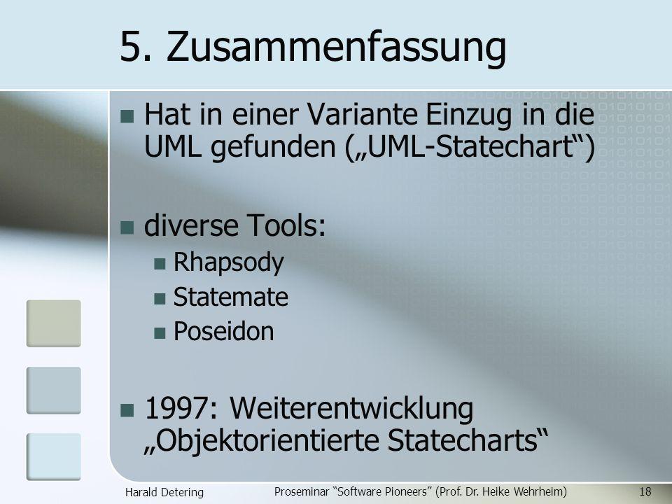 Harald Detering Proseminar Software Pioneers (Prof. Dr. Heike Wehrheim)18 5. Zusammenfassung Hat in einer Variante Einzug in die UML gefunden (UML-Sta