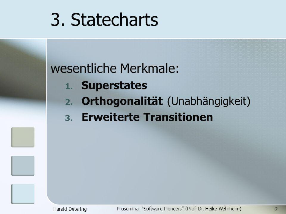Harald Detering Proseminar Software Pioneers (Prof. Dr. Heike Wehrheim)9 3. Statecharts wesentliche Merkmale: 1. Superstates 2. Orthogonalität (Unabhä
