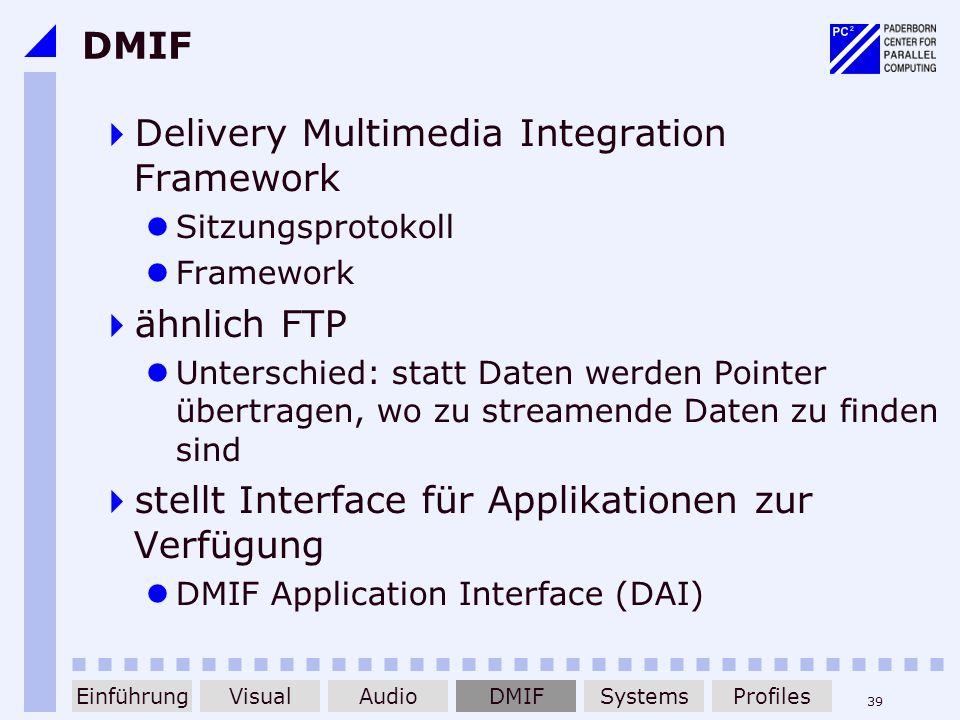 39 DMIF Delivery Multimedia Integration Framework Sitzungsprotokoll Framework ähnlich FTP Unterschied: statt Daten werden Pointer übertragen, wo zu st