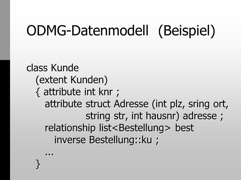 ODMG-Datenmodell (Beispiel) class Kunde (extent Kunden) { attribute int knr ; attribute struct Adresse (int plz, sring ort, string str, int hausnr) ad