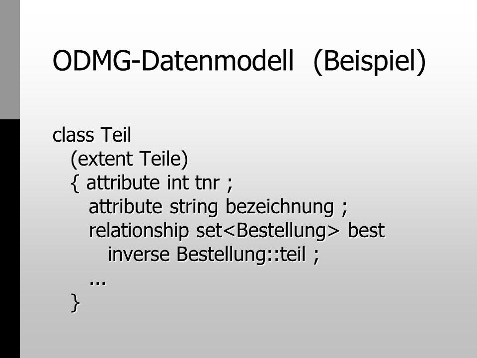 ODMG-Datenmodell (Beispiel) class Teil (extent Teile) { attribute int tnr ; attribute string bezeichnung ; relationship set best inverse Bestellung::t