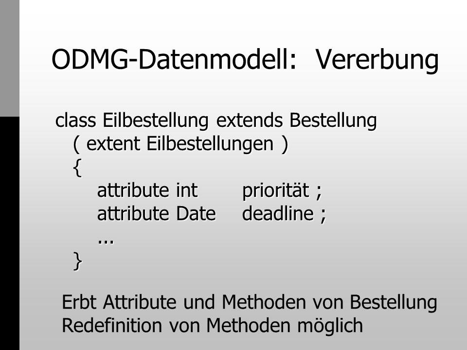 ODMG-Datenmodell: Vererbung class Eilbestellung extends Bestellung ( extent Eilbestellungen ) { attribute intpriorität ; attribute Date deadline ;...