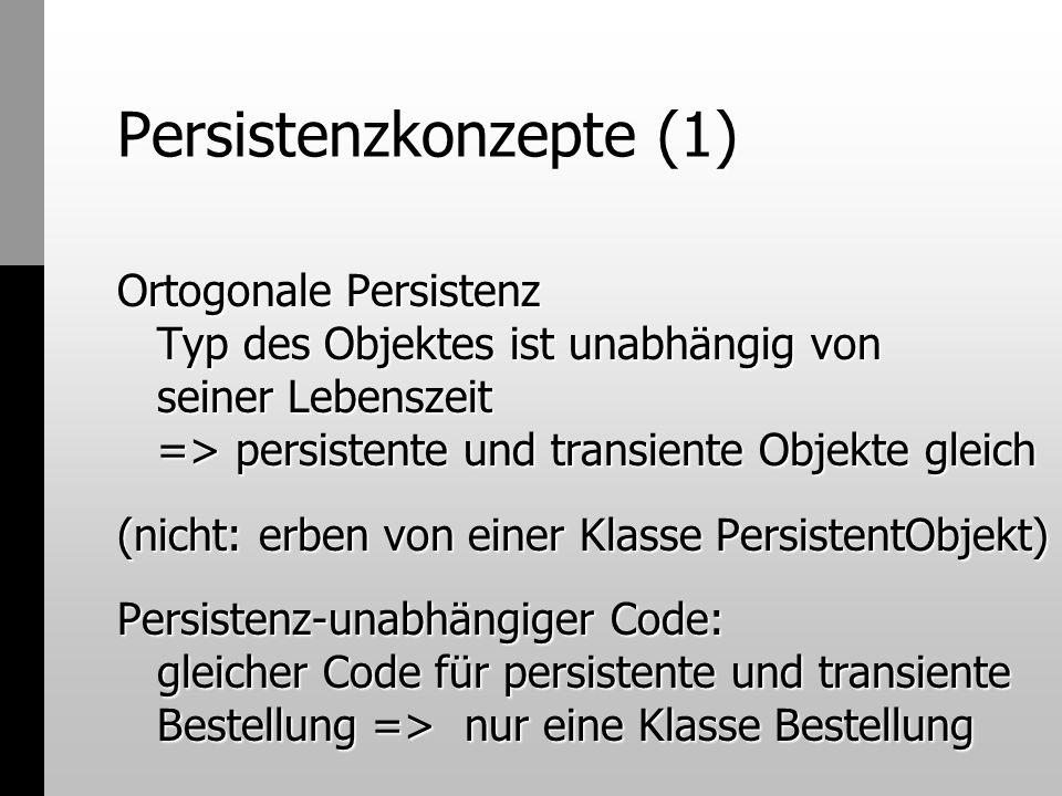 Persistenzkonzepte (1) Ortogonale Persistenz Typ des Objektes ist unabhängig von seiner Lebenszeit => persistente und transiente Objekte gleich (nicht