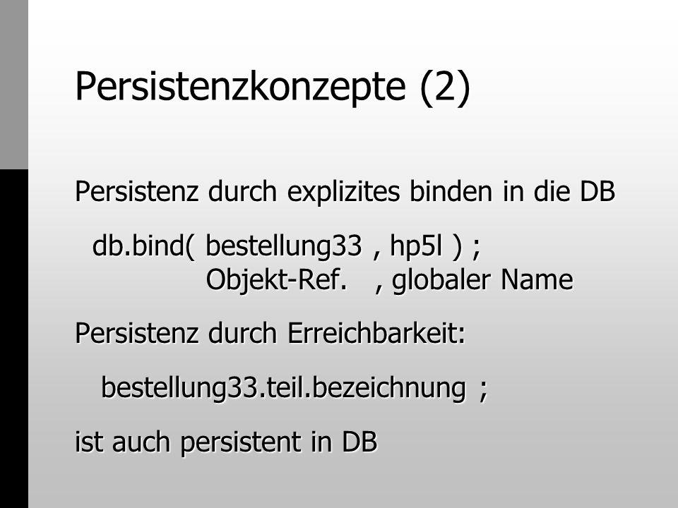 Persistenzkonzepte (2) Persistenz durch explizites binden in die DB db.bind( bestellung33, hp5l ) ; Objekt-Ref., globaler Name db.bind( bestellung33,