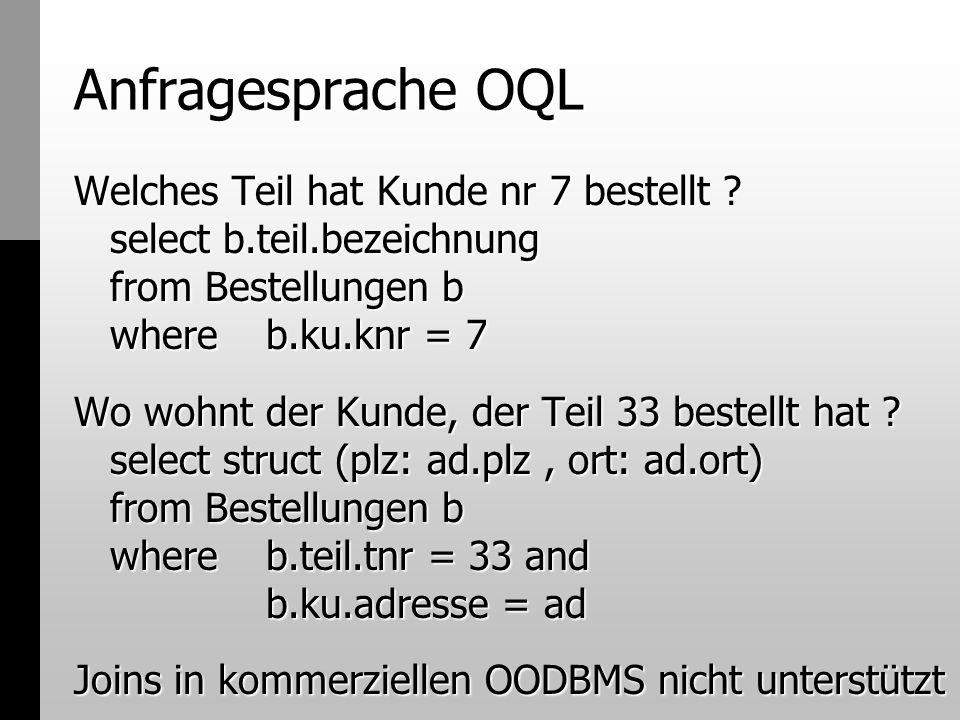 Anfragesprache OQL Welches Teil hat Kunde nr 7 bestellt ? select b.teil.bezeichnung from Bestellungen b where b.ku.knr = 7 Wo wohnt der Kunde, der Tei