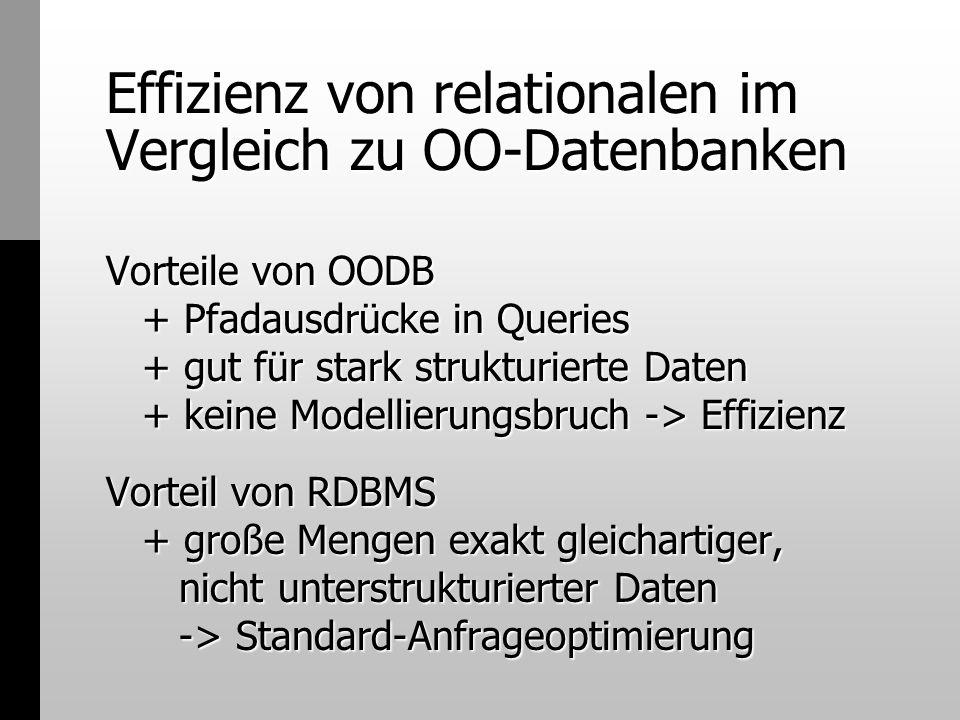 Effizienz von relationalen im Vergleich zu OO-Datenbanken Vorteile von OODB + Pfadausdrücke in Queries + gut für stark strukturierte Daten + keine Mod