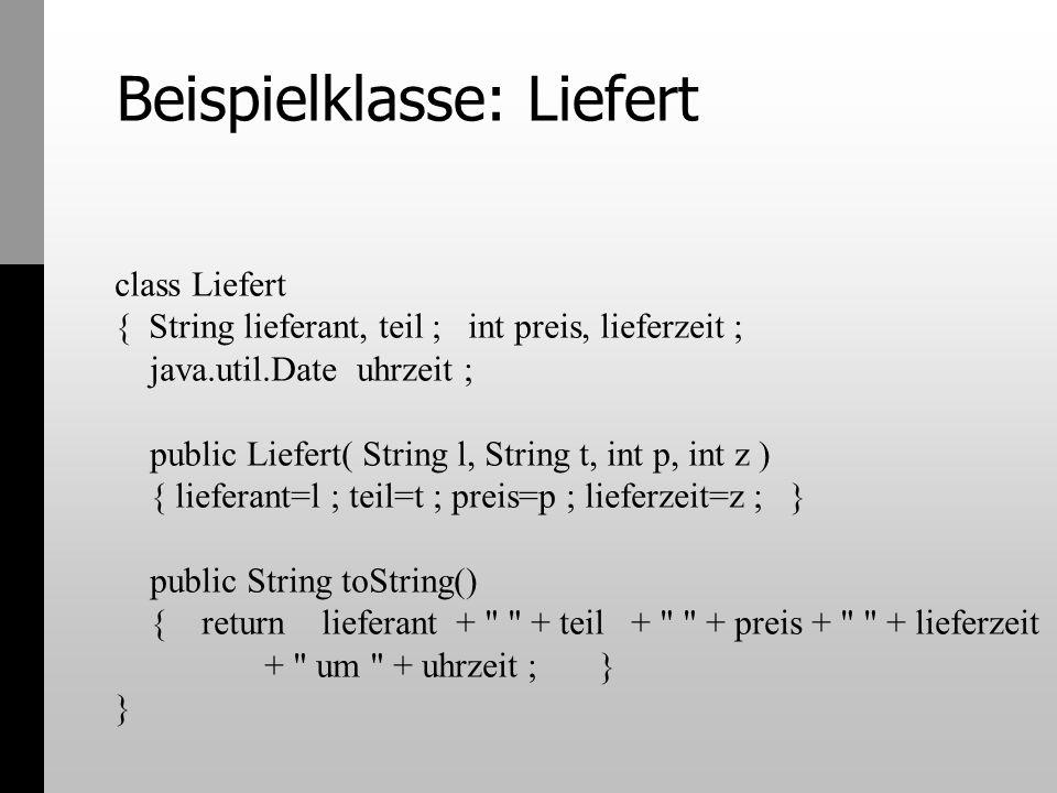 Beispielklasse: Liefert class Liefert { String lieferant, teil ; int preis, lieferzeit ; java.util.Date uhrzeit ; public Liefert( String l, String t,