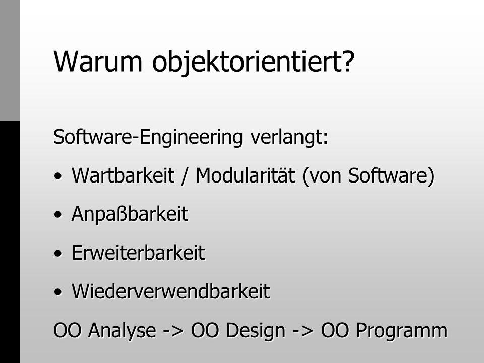 Warum objektorientiert? Software-Engineering verlangt: Wartbarkeit / Modularität (von Software)Wartbarkeit / Modularität (von Software) AnpaßbarkeitAn