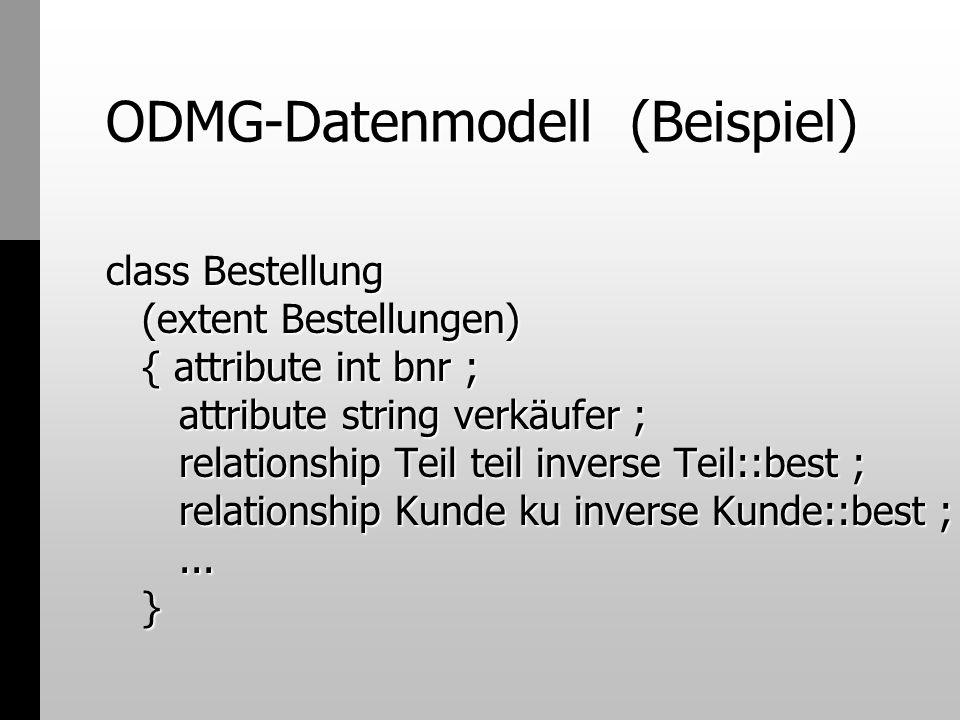 ODMG-Datenmodell (Beispiel) class Kunde (extent Kunden) { attribute int knr ; attribute struct Adresse (int plz, sring ort, string str, int hausnr) adresse ; relationship list best inverse Bestellung::ku ;...