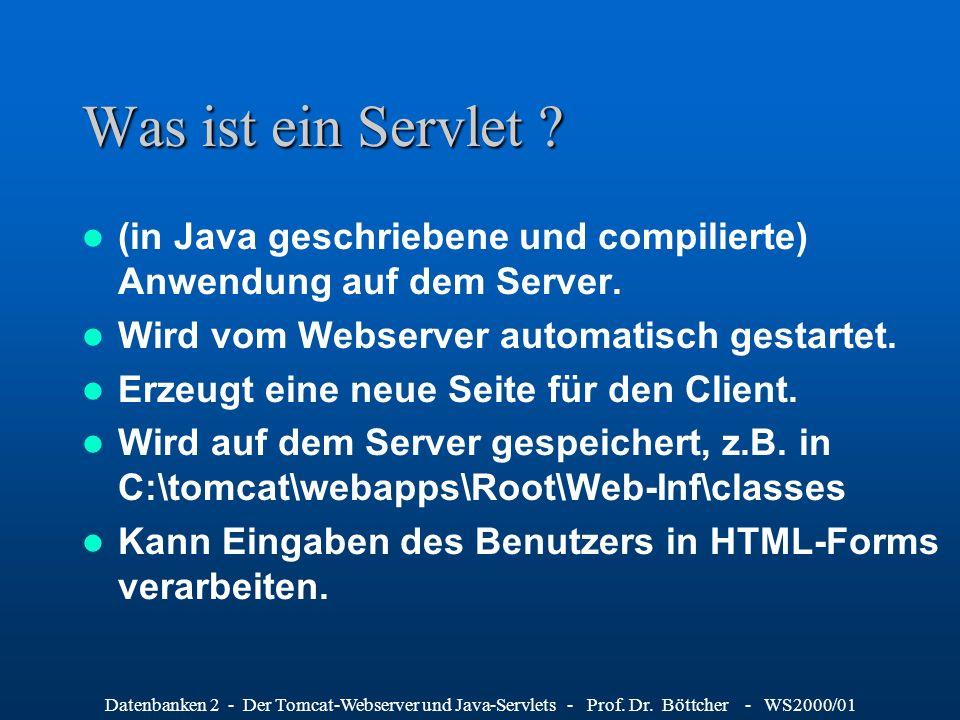 Datenbanken 2 - Der Tomcat-Webserver und Java-Servlets - Prof. Dr. Böttcher - WS2000/01 Was ist ein Servlet ? (in Java geschriebene und compilierte) A