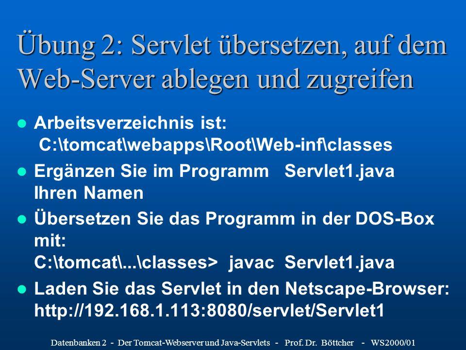 Datenbanken 2 - Der Tomcat-Webserver und Java-Servlets - Prof. Dr. Böttcher - WS2000/01 Übung 2: Servlet übersetzen, auf dem Web-Server ablegen und zu