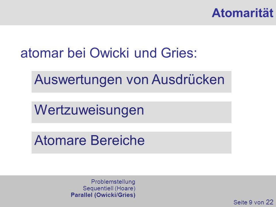 atomar bei Owicki und Gries: Atomarität Auswertungen von Ausdrücken Wertzuweisungen Atomare Bereiche Seite 9 von 22 Problemstellung Sequentiell (Hoare