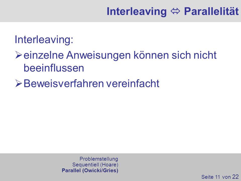 Interleaving Parallelität Interleaving: einzelne Anweisungen können sich nicht beeinflussen Beweisverfahren vereinfacht Seite 11 von 22 Problemstellun