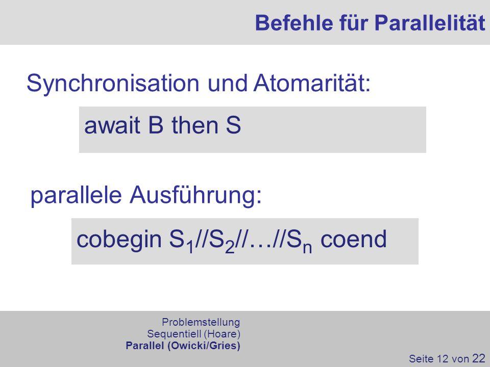 parallele Ausführung: Befehle für Parallelität Synchronisation und Atomarität: cobegin S 1 //S 2 //…//S n coend await B then S Seite 12 von 22 Problem