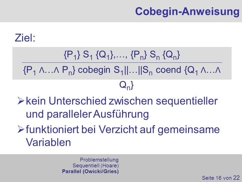 Ziel: Cobegin-Anweisung Seite 16 von 22 {P 1 } S 1 {Q 1 },…, {P n } S n {Q n } {P 1 Λ … Λ P n } cobegin S 1 ||…||S n coend {Q 1 Λ … Λ Q n } kein Unter