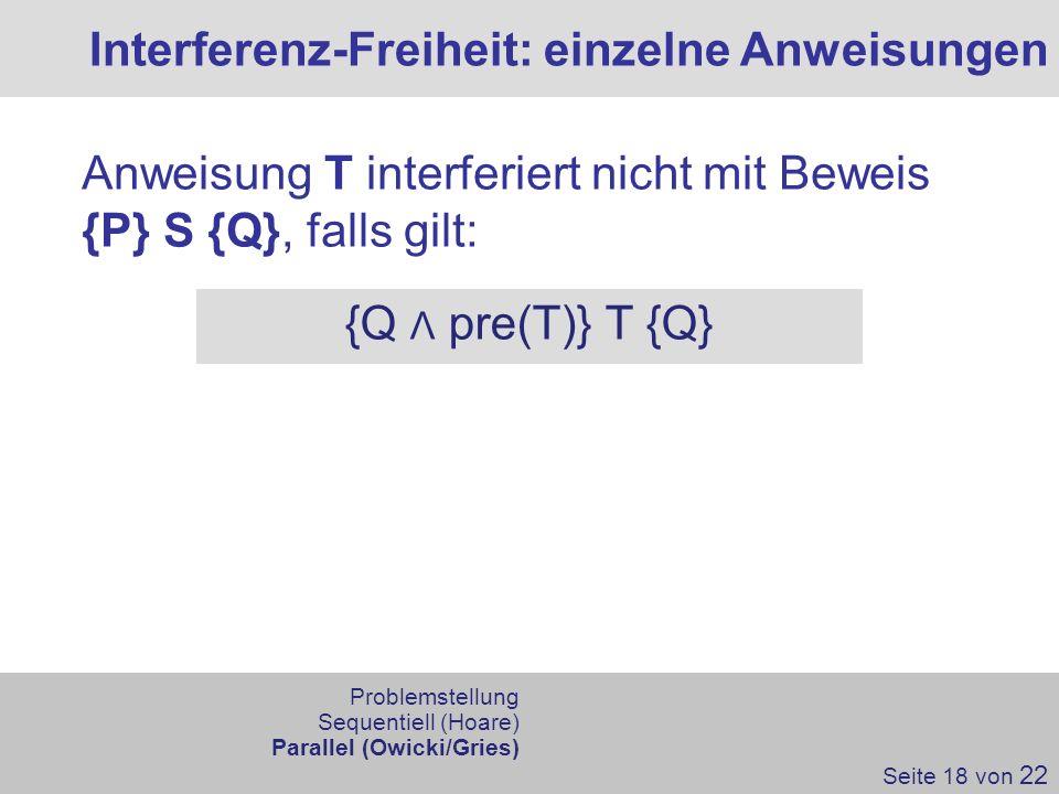 Interferenz-Freiheit: einzelne Anweisungen Seite 18 von 22 Anweisung T interferiert nicht mit Beweis {P} S {Q}, falls gilt: {Q Λ pre(T)} T {Q} Problem