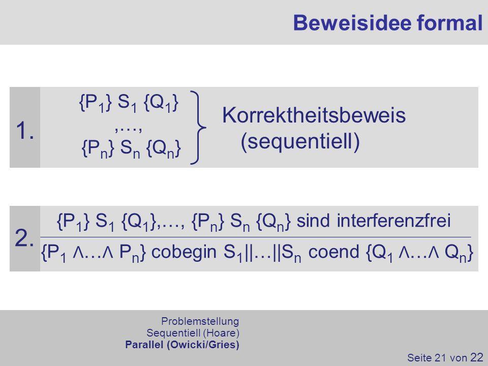 Beweisidee formal Seite 21 von 22 {P 1 } S 1 {Q 1 },…, {P n } S n {Q n } sind interferenzfrei {P 1 Λ … Λ P n } cobegin S 1 ||…||S n coend {Q 1 Λ … Λ Q