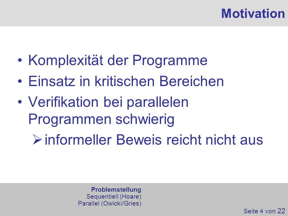 Motivation Komplexität der Programme Einsatz in kritischen Bereichen Verifikation bei parallelen Programmen schwierig informeller Beweis reicht nicht