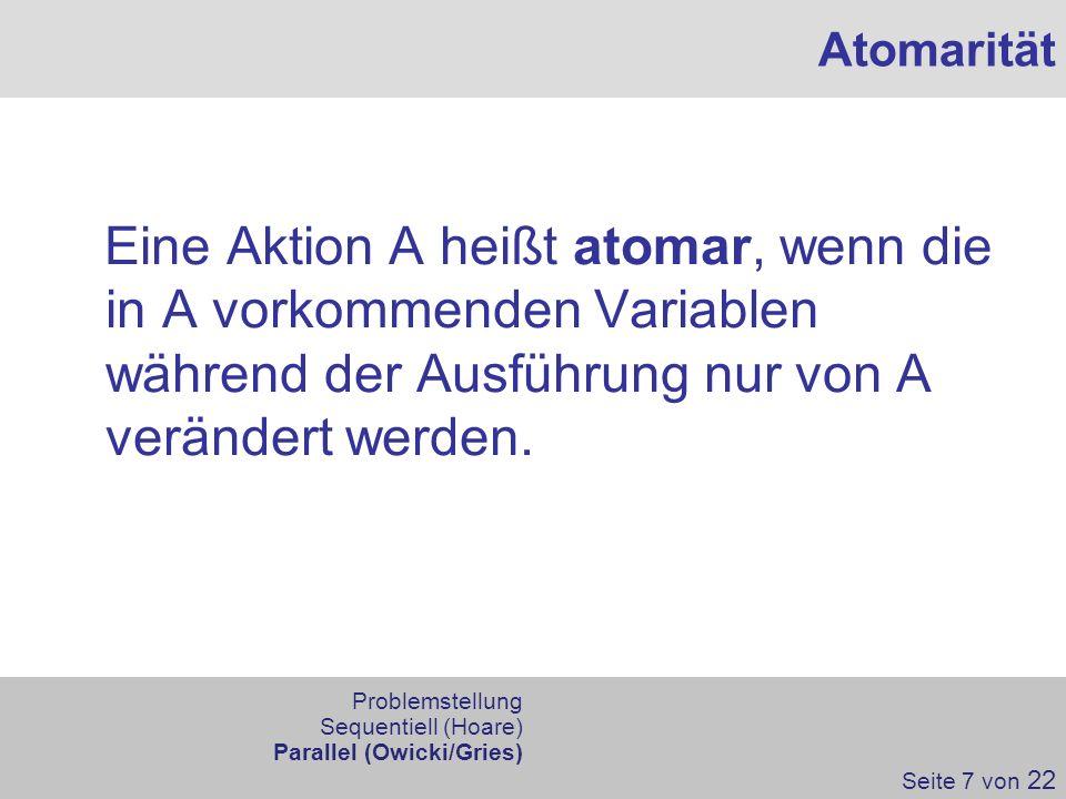 Eine Aktion A heißt atomar, wenn die in A vorkommenden Variablen während der Ausführung nur von A verändert werden. Atomarität Seite 7 von 22 Problems