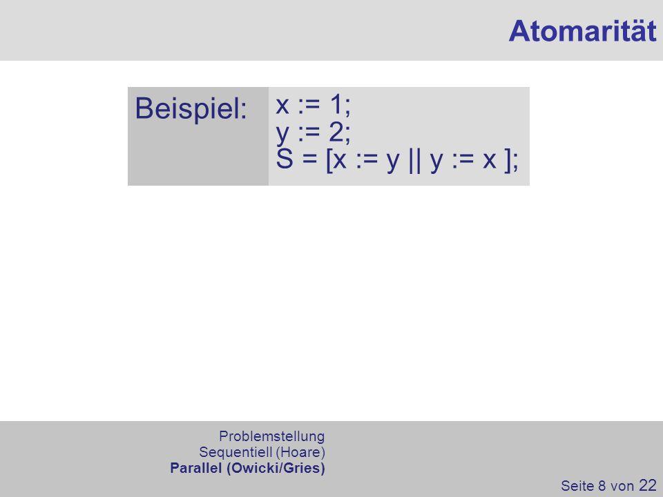Atomarität Beispiel: x := 1; y := 2; S = [x := y || y := x ]; Seite 8 von 22 Problemstellung Sequentiell (Hoare) Parallel (Owicki/Gries)