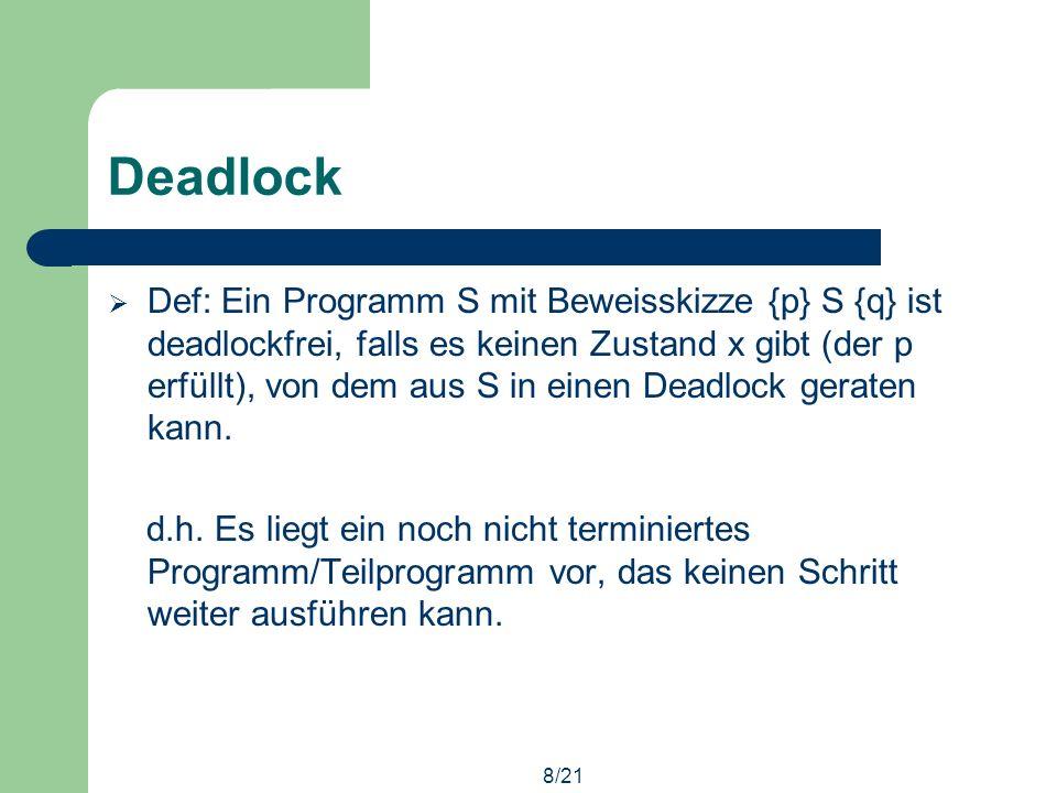 8/21 Deadlock Def: Ein Programm S mit Beweisskizze {p} S {q} ist deadlockfrei, falls es keinen Zustand x gibt (der p erfüllt), von dem aus S in einen Deadlock geraten kann.