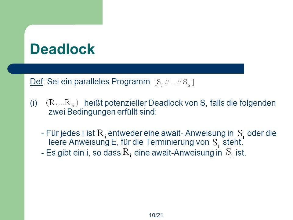 10/21 Deadlock Def: Sei ein paralleles Programm (i) heißt potenzieller Deadlock von S, falls die folgenden zwei Bedingungen erfüllt sind: - Für jedes i ist entweder eine await- Anweisung in oder die leere Anweisung E, für die Terminierung von steht.