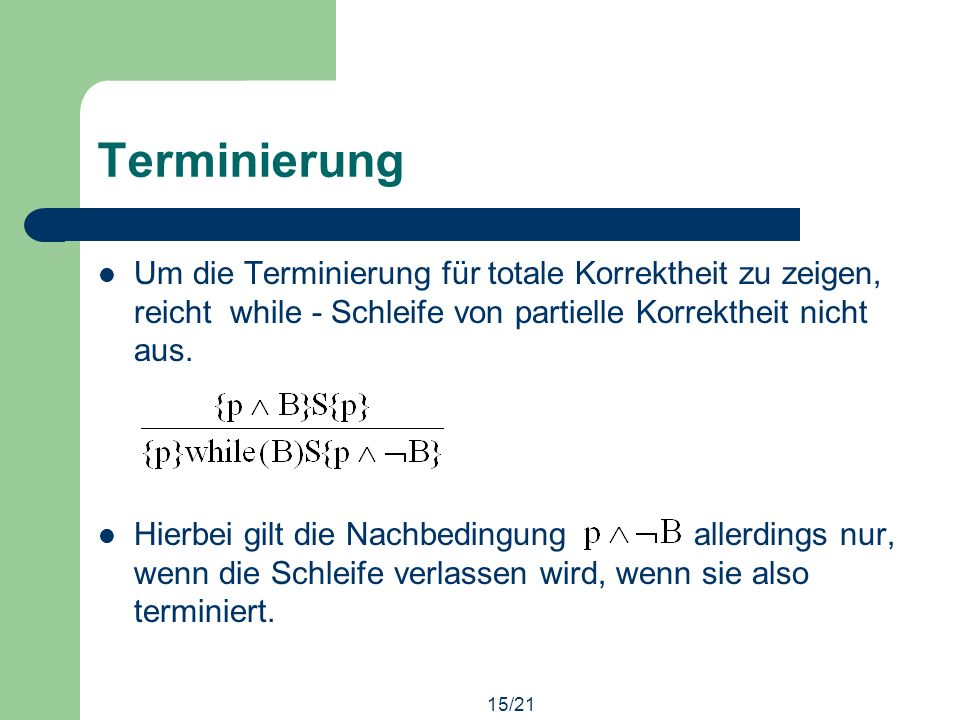 15/21 Terminierung Um die Terminierung für totale Korrektheit zu zeigen, reicht while - Schleife von partielle Korrektheit nicht aus.