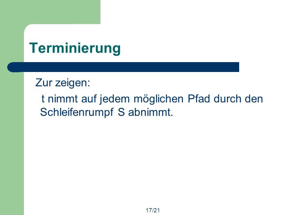 17/21 Terminierung Zur zeigen: t nimmt auf jedem möglichen Pfad durch den Schleifenrumpf S abnimmt.