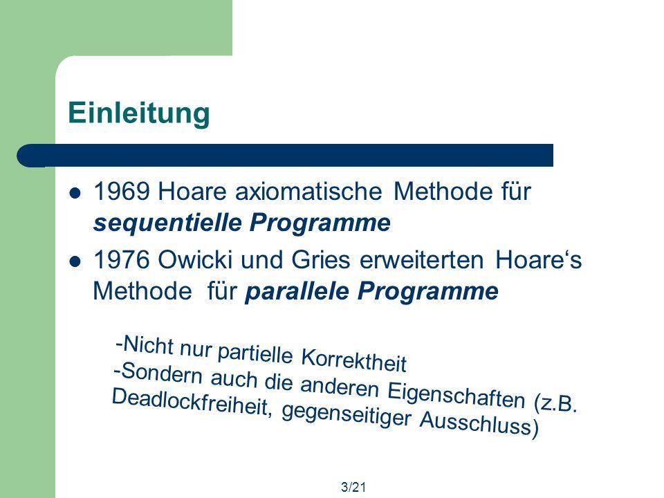 3/21 Einleitung 1969 Hoare axiomatische Methode für sequentielle Programme 1976 Owicki und Gries erweiterten Hoares Methode für parallele Programme -Nicht nur partielle Korrektheit -Sondern auch die anderen Eigenschaften (z.B.