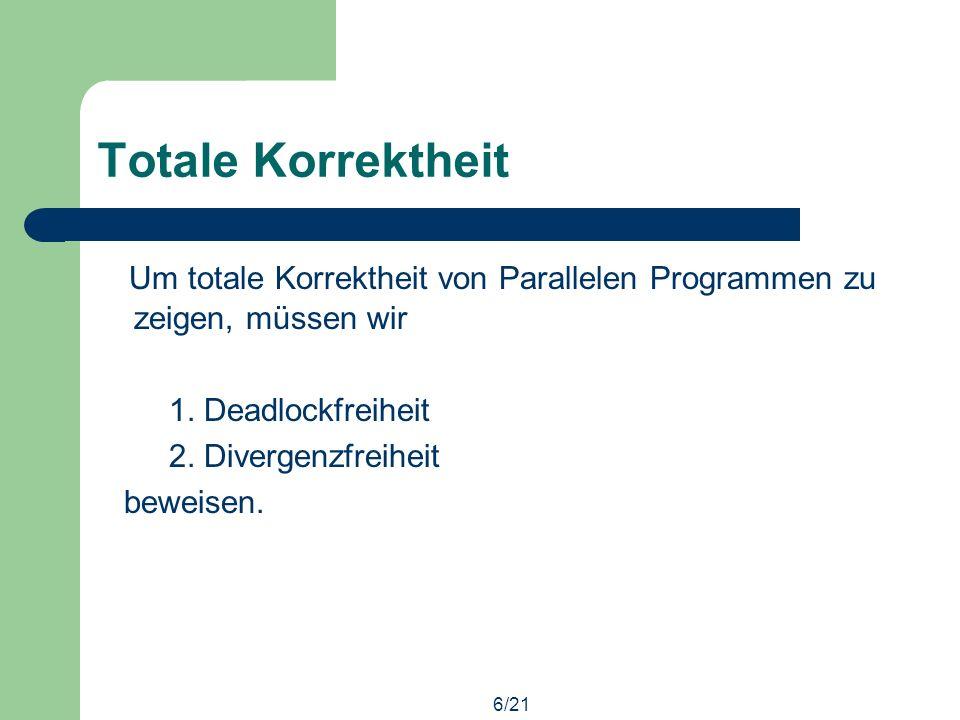 6/21 Totale Korrektheit Um totale Korrektheit von Parallelen Programmen zu zeigen, müssen wir 1.
