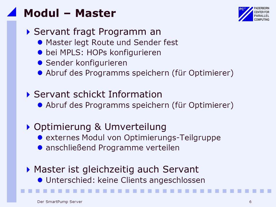 6Der SmartPump Server Modul – Master Servant fragt Programm an Master legt Route und Sender fest bei MPLS: HOPs konfigurieren Sender konfigurieren Abruf des Programms speichern (für Optimierer) Servant schickt Information Abruf des Programms speichern (für Optimierer) Optimierung & Umverteilung externes Modul von Optimierungs-Teilgruppe anschließend Programme verteilen Master ist gleichzeitig auch Servant Unterschied: keine Clients angeschlossen