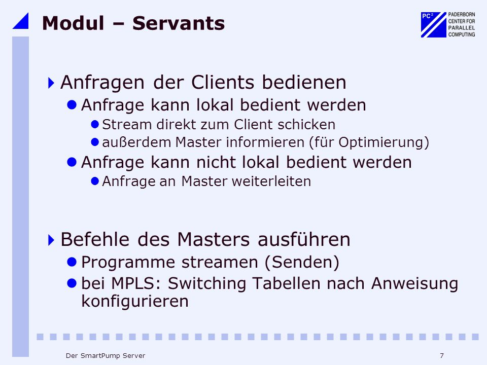 7Der SmartPump Server Modul – Servants Anfragen der Clients bedienen Anfrage kann lokal bedient werden Stream direkt zum Client schicken außerdem Master informieren (für Optimierung) Anfrage kann nicht lokal bedient werden Anfrage an Master weiterleiten Befehle des Masters ausführen Programme streamen (Senden) bei MPLS: Switching Tabellen nach Anweisung konfigurieren