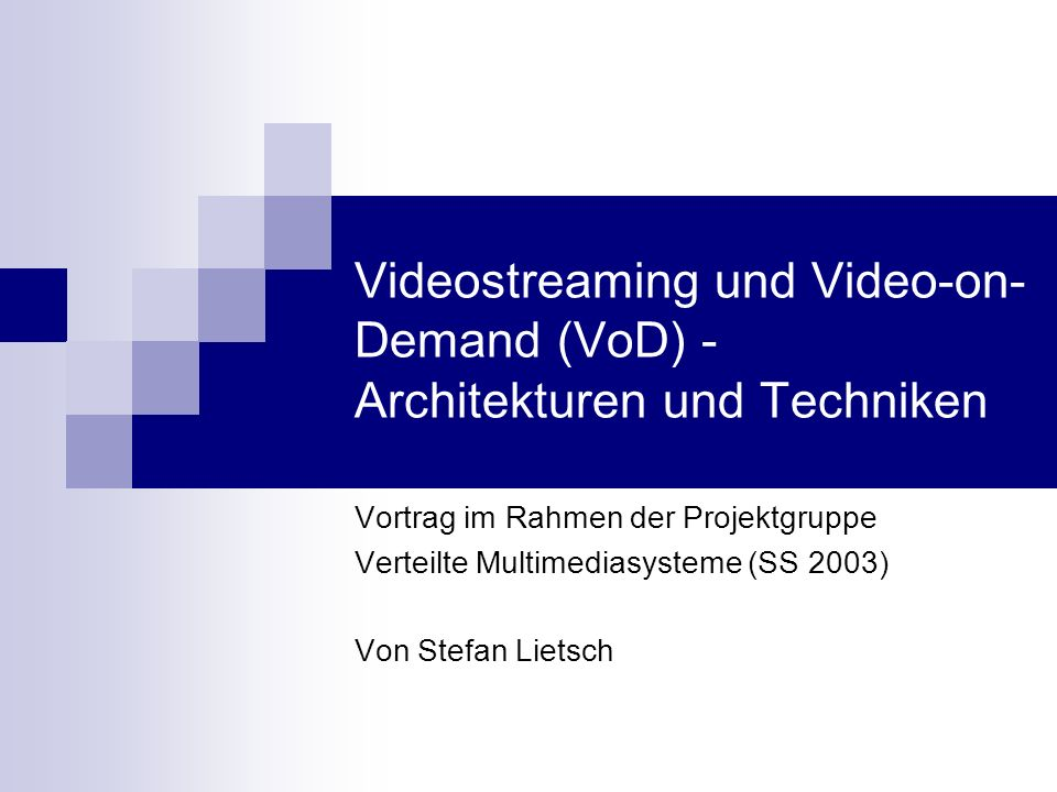Videostreaming und Video-on- Demand (VoD) - Architekturen und Techniken Vortrag im Rahmen der Projektgruppe Verteilte Multimediasysteme (SS 2003) Von Stefan Lietsch