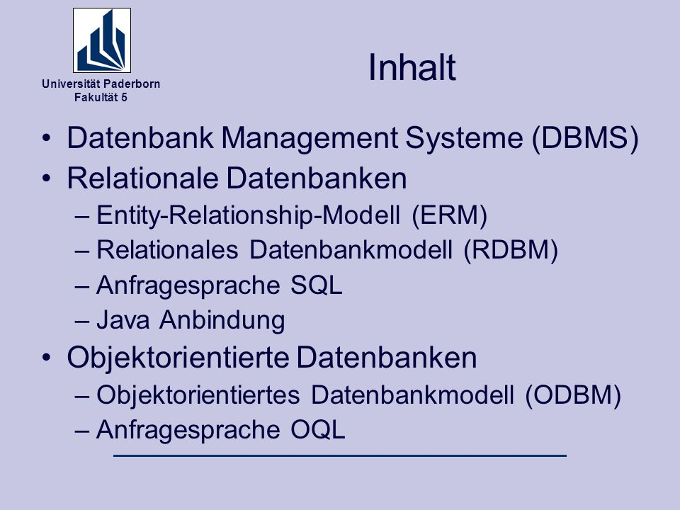 Universität Paderborn Fakultät 5 Inhalt Datenbank Management Systeme (DBMS) Relationale Datenbanken –Entity-Relationship-Modell (ERM) –Relationales Datenbankmodell (RDBM) –Anfragesprache SQL –Java Anbindung Objektorientierte Datenbanken –Objektorientiertes Datenbankmodell (ODBM) –Anfragesprache OQL